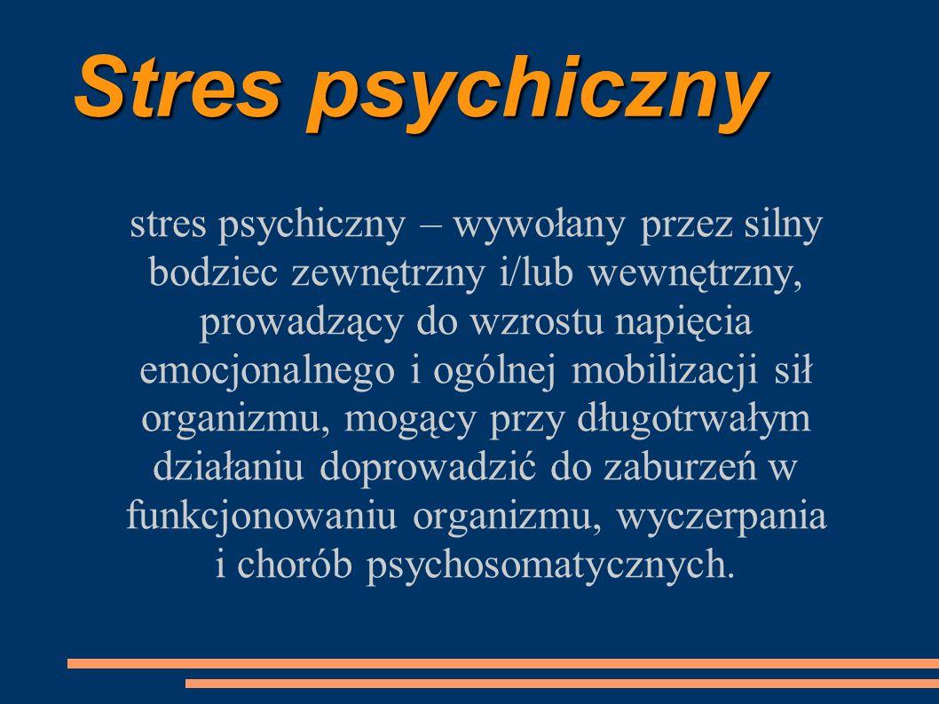 Stres psychiczny stres psychiczny – wywołany przez silny bodziec zewnętrzny i/lub wewnętrzny, prowadzący do wzrostu napięcia emocjonalnego i ogólnej m