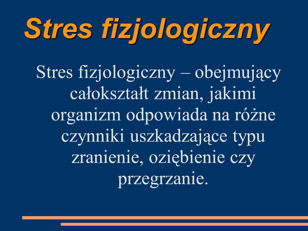 Stres fizjologiczny Stres fizjologiczny – obejmujący całokształt zmian, jakimi organizm odpowiada na różne czynniki uszkadzające typu zranienie, ozięb