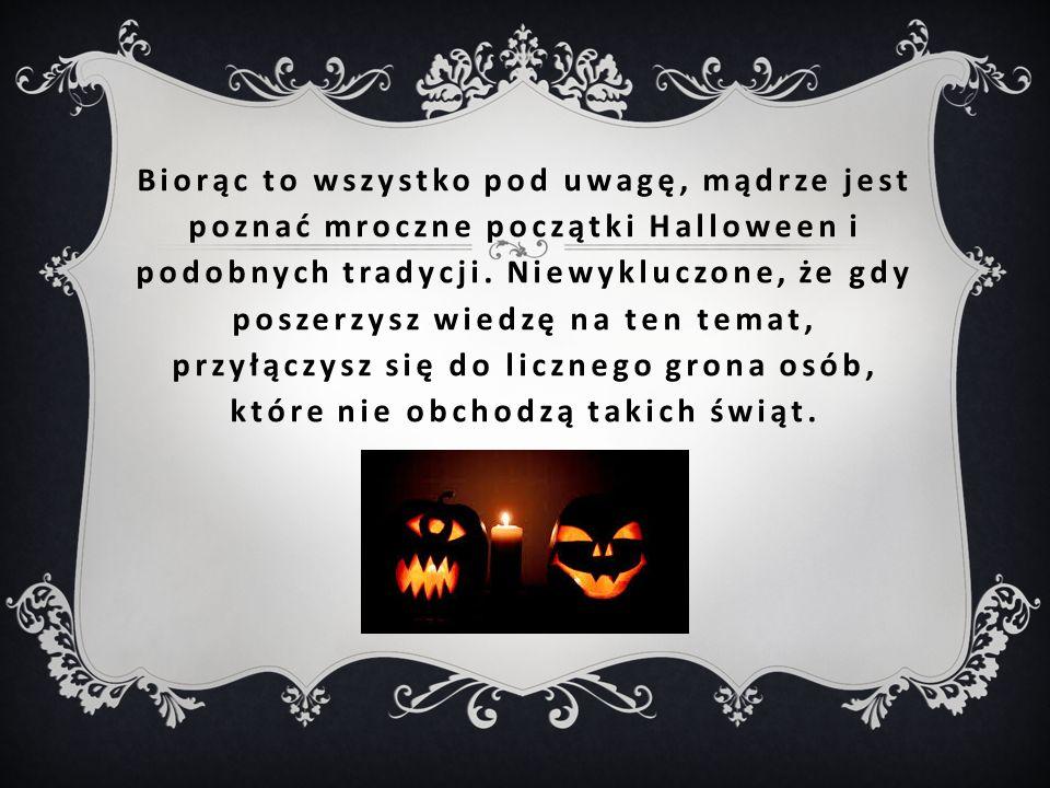 Biorąc to wszystko pod uwagę, mądrze jest poznać mroczne początki Halloween i podobnych tradycji.