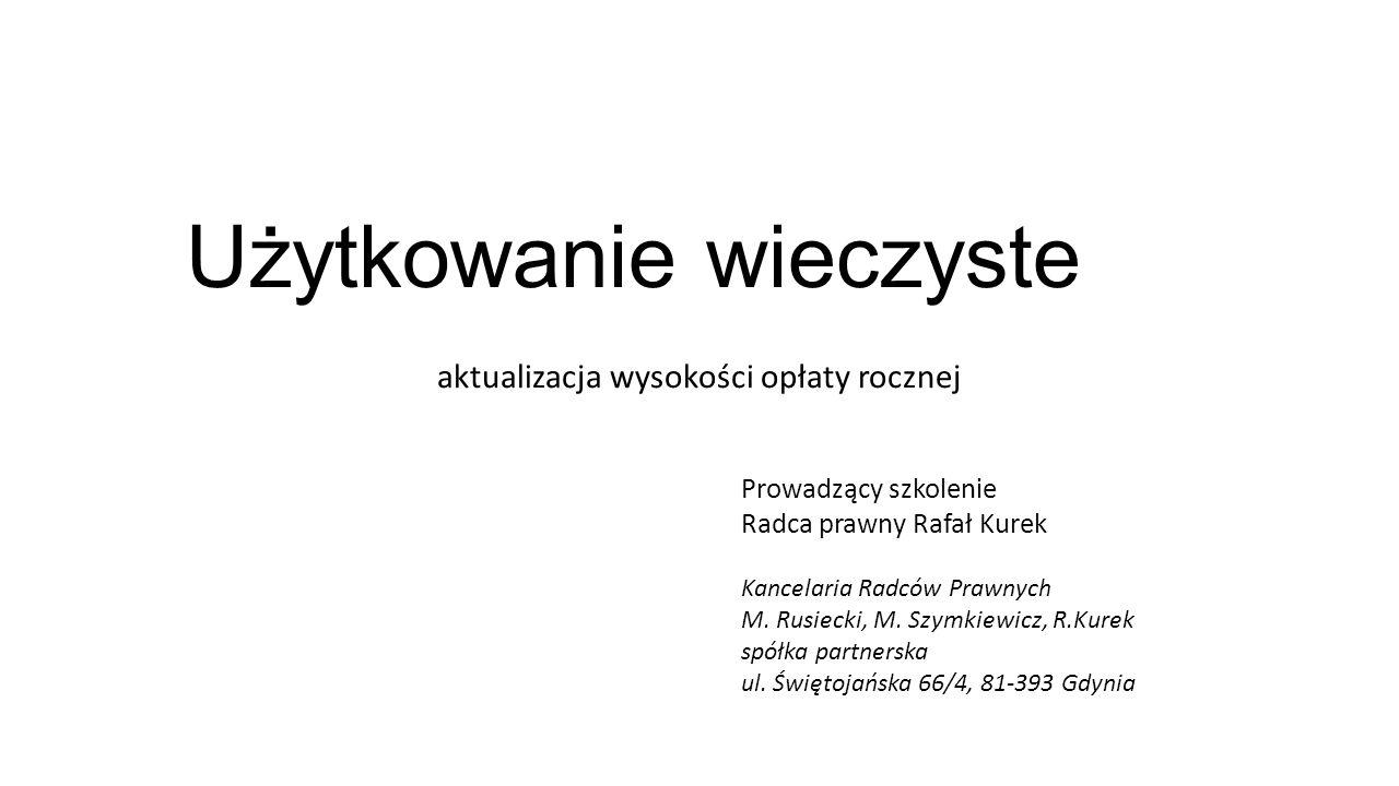 Użytkowanie wieczyste aktualizacja wysokości opłaty rocznej Prowadzący szkolenie Radca prawny Rafał Kurek Kancelaria Radców Prawnych M.