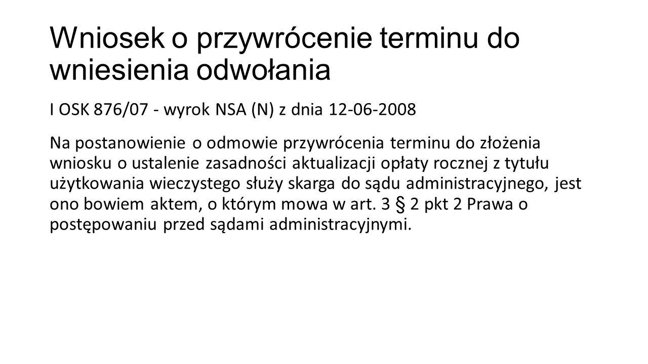 Wniosek o przywrócenie terminu do wniesienia odwołania I OSK 876/07 - wyrok NSA (N) z dnia 12-06-2008 Na postanowienie o odmowie przywrócenia terminu do złożenia wniosku o ustalenie zasadności aktualizacji opłaty rocznej z tytułu użytkowania wieczystego służy skarga do sądu administracyjnego, jest ono bowiem aktem, o którym mowa w art.