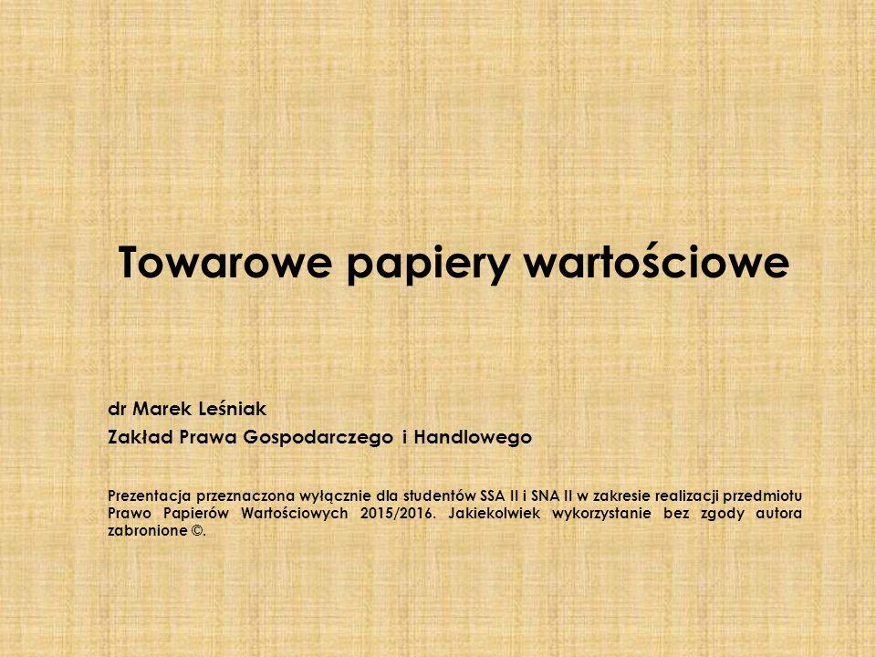 Towarowe papiery wartościowe dr Marek Leśniak Zakład Prawa Gospodarczego i Handlowego Prezentacja przeznaczona wyłącznie dla studentów SSA II i SNA II