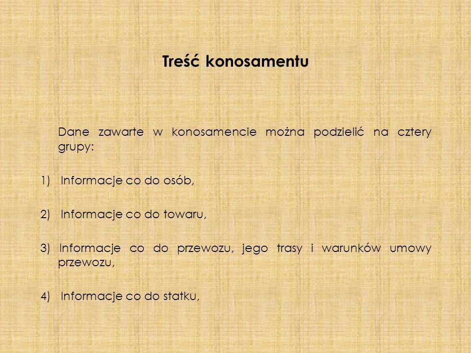 Treść konosamentu Dane zawarte w konosamencie można podzielić na cztery grupy: 1) Informacje co do osób, 2) Informacje co do towaru, 3) Informacje co