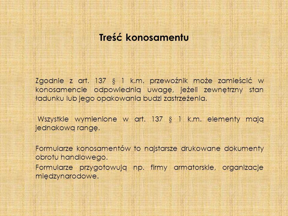 Treść konosamentu Zgodnie z art. 137 § 1 k.m. przewoźnik może zamieścić w konosamencie odpowiednią uwagę, jeżeli zewnętrzny stan ładunku lub jego opak
