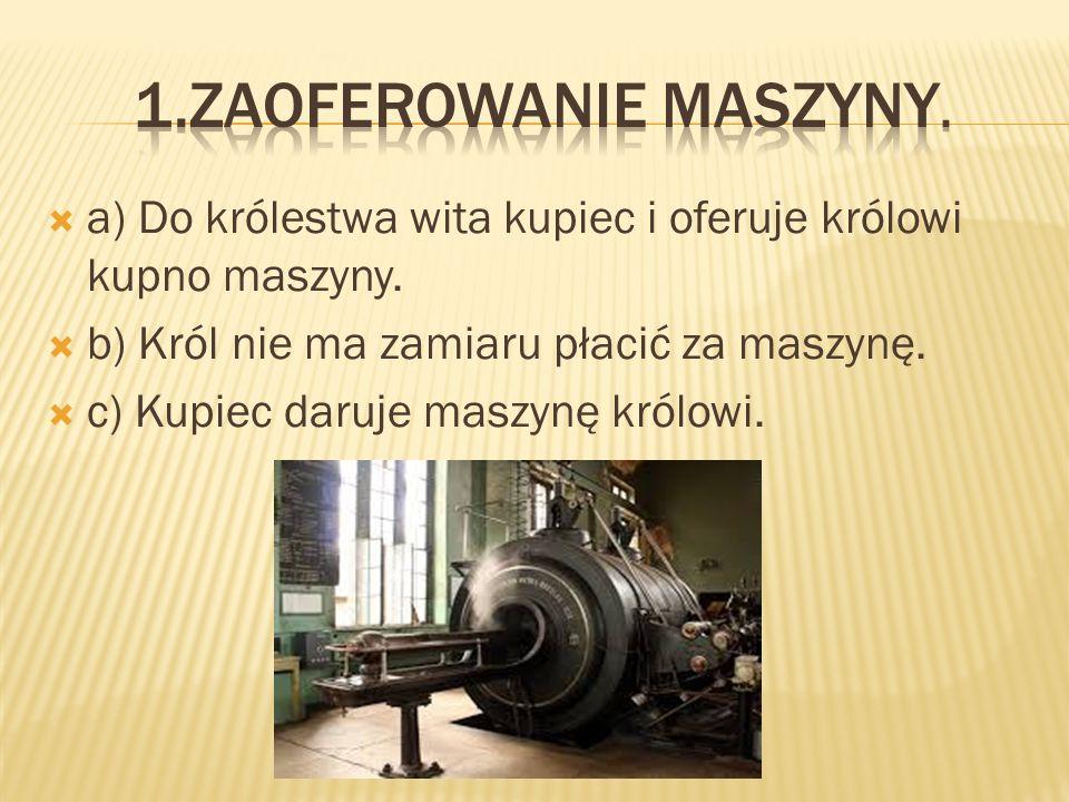 aa) Do królestwa wita kupiec i oferuje królowi kupno maszyny.