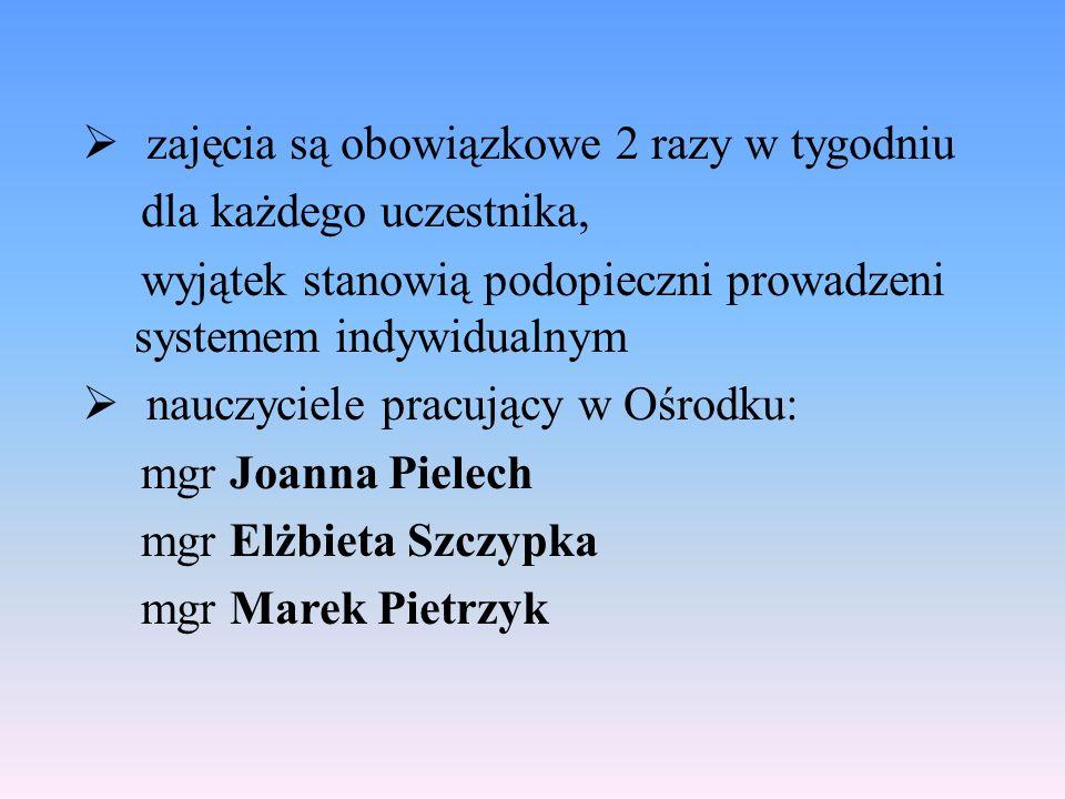 zajęcia są obowiązkowe 2 razy w tygodniu dla każdego uczestnika, wyjątek stanowią podopieczni prowadzeni systemem indywidualnym  nauczyciele pracujący w Ośrodku: mgr Joanna Pielech mgr Elżbieta Szczypka mgr Marek Pietrzyk