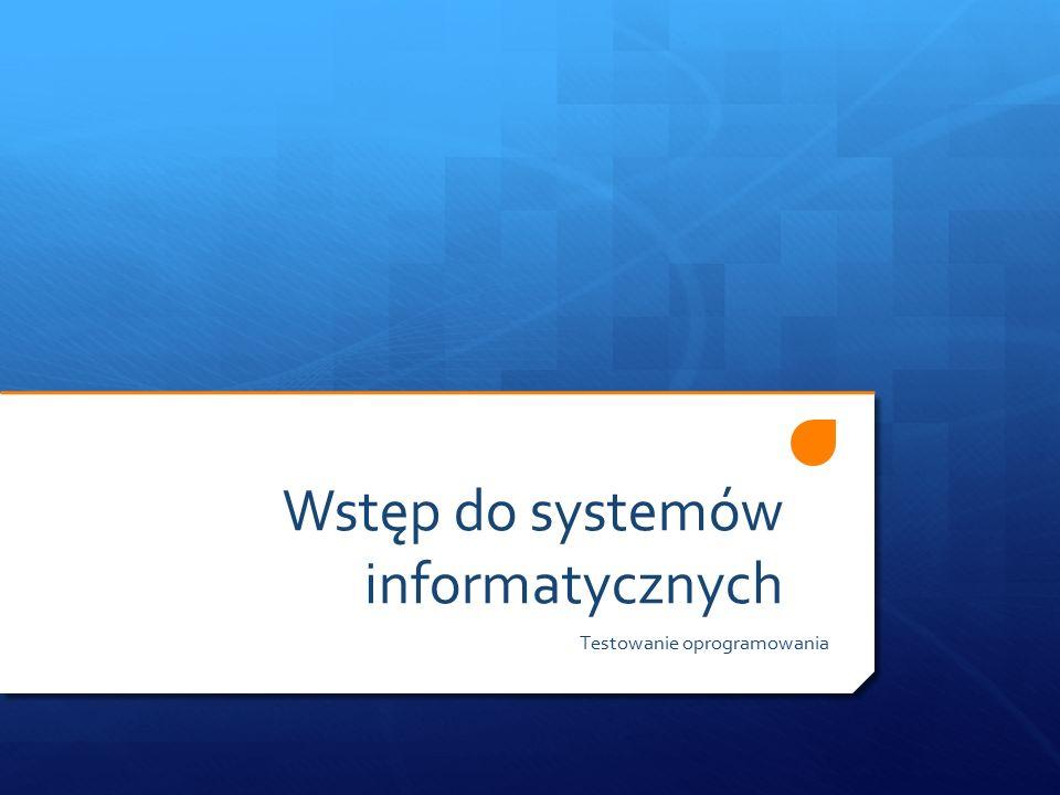 Wstęp do systemów informatycznych Testowanie oprogramowania