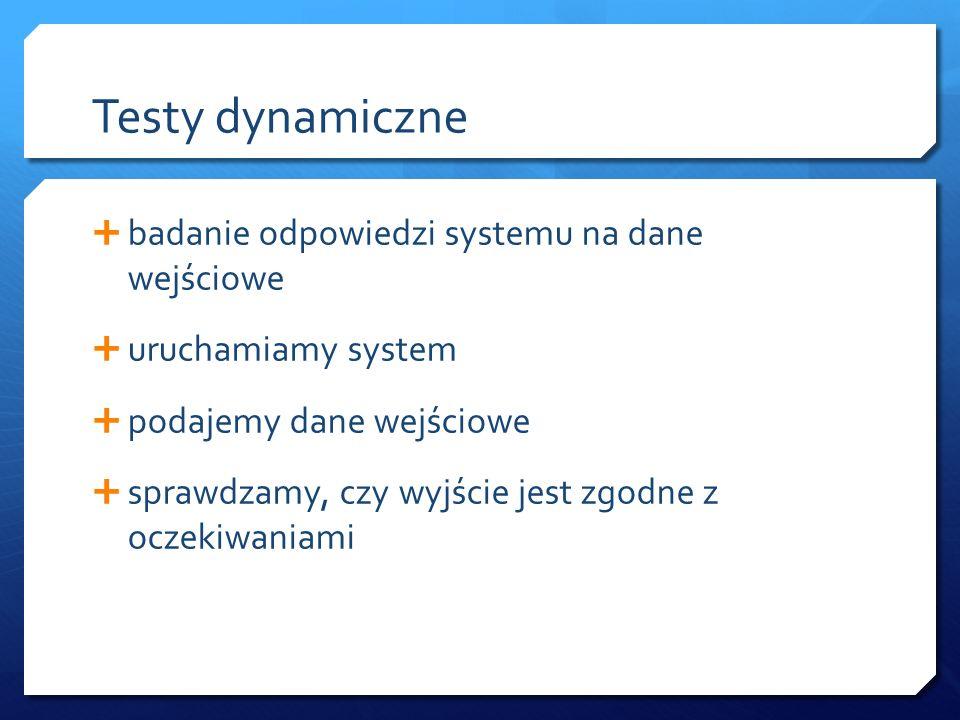 Testy dynamiczne  badanie odpowiedzi systemu na dane wejściowe  uruchamiamy system  podajemy dane wejściowe  sprawdzamy, czy wyjście jest zgodne z oczekiwaniami