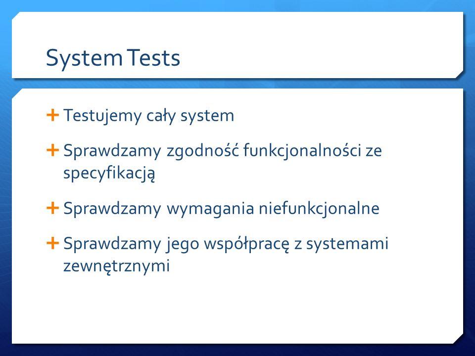 System Tests  Testujemy cały system  Sprawdzamy zgodność funkcjonalności ze specyfikacją  Sprawdzamy wymagania niefunkcjonalne  Sprawdzamy jego współpracę z systemami zewnętrznymi