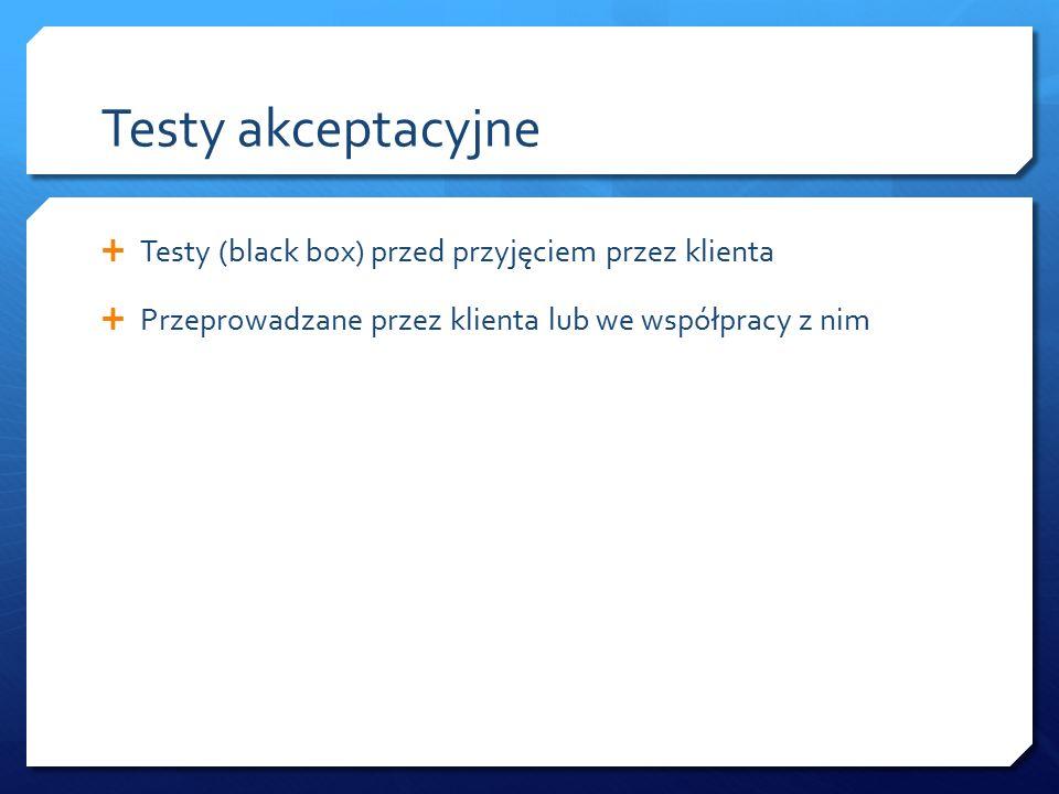 Testy akceptacyjne  Testy (black box) przed przyjęciem przez klienta  Przeprowadzane przez klienta lub we współpracy z nim