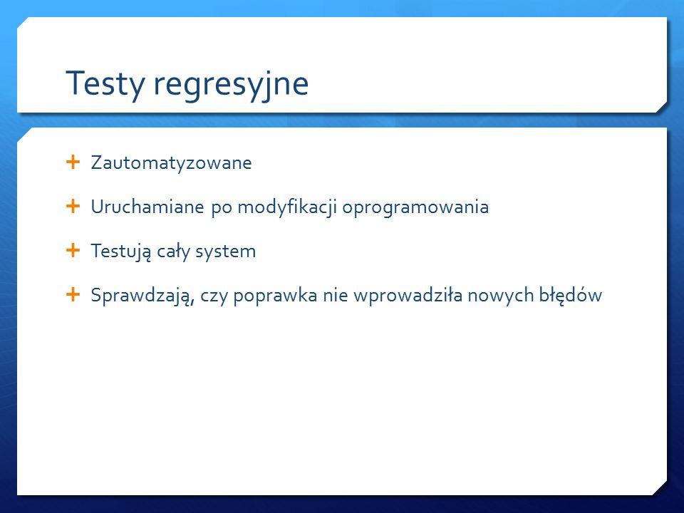Testy regresyjne  Zautomatyzowane  Uruchamiane po modyfikacji oprogramowania  Testują cały system  Sprawdzają, czy poprawka nie wprowadziła nowych błędów