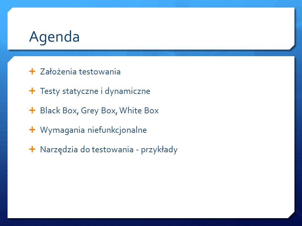 Agenda  Założenia testowania  Testy statyczne i dynamiczne  Black Box, Grey Box, White Box  Wymagania niefunkcjonalne  Narzędzia do testowania - przykłady