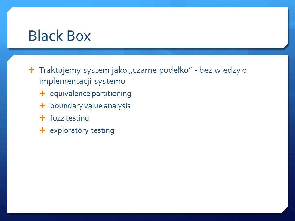 """Black Box  Traktujemy system jako """"czarne pudełko - bez wiedzy o implementacji systemu  equivalence partitioning  boundary value analysis  fuzz testing  exploratory testing"""