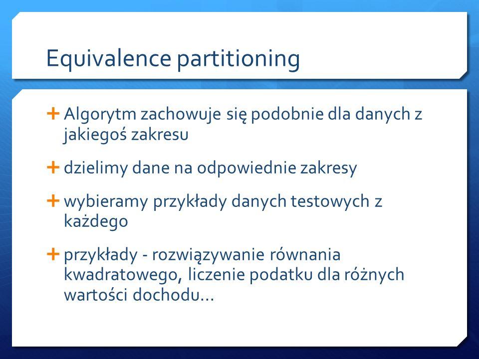 Equivalence partitioning  Algorytm zachowuje się podobnie dla danych z jakiegoś zakresu  dzielimy dane na odpowiednie zakresy  wybieramy przykłady danych testowych z każdego  przykłady - rozwiązywanie równania kwadratowego, liczenie podatku dla różnych wartości dochodu...