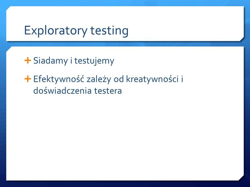 Exploratory testing  Siadamy i testujemy  Efektywność zależy od kreatywności i doświadczenia testera