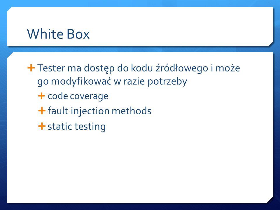 White Box  Tester ma dostęp do kodu źródłowego i może go modyfikować w razie potrzeby  code coverage  fault injection methods  static testing