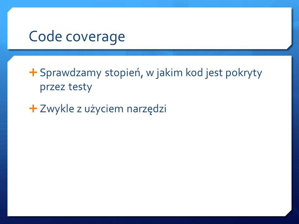 Code coverage  Sprawdzamy stopień, w jakim kod jest pokryty przez testy  Zwykle z użyciem narzędzi