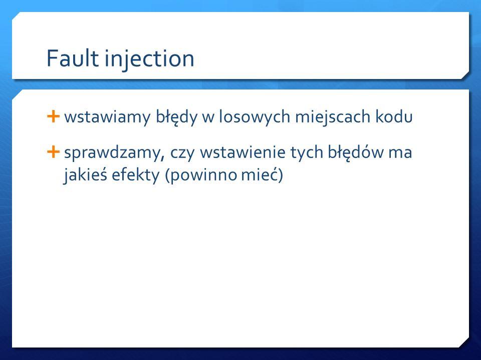 Fault injection  wstawiamy błędy w losowych miejscach kodu  sprawdzamy, czy wstawienie tych błędów ma jakieś efekty (powinno mieć)
