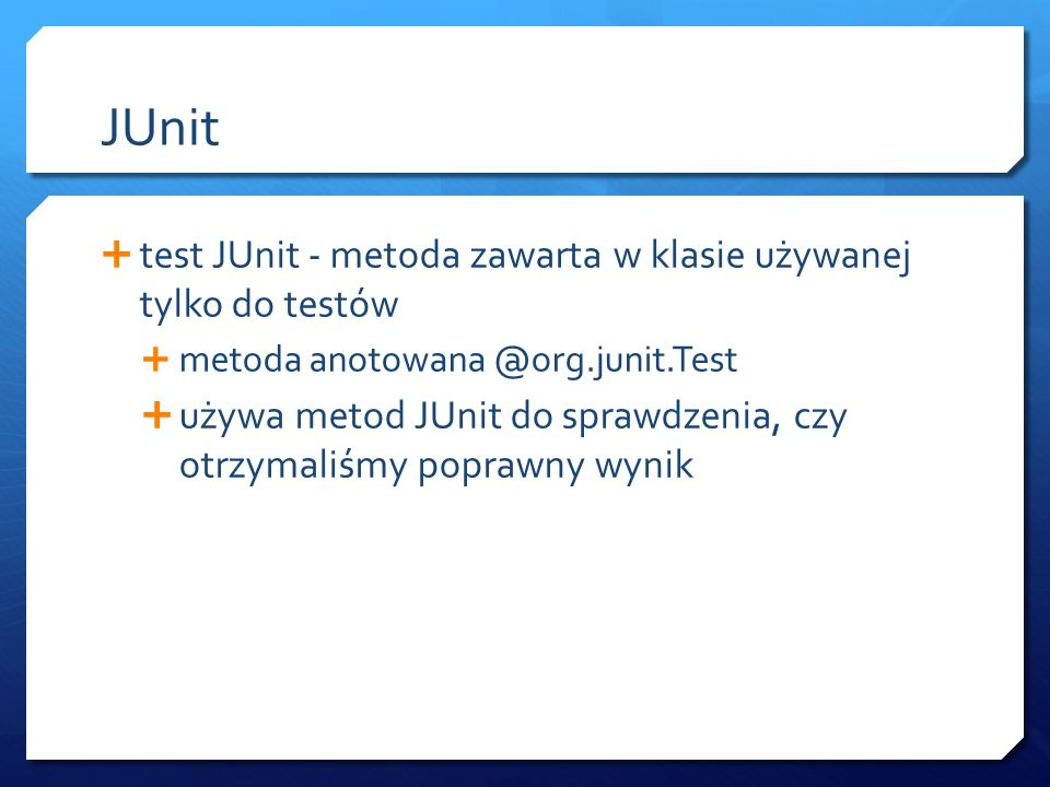 JUnit  test JUnit - metoda zawarta w klasie używanej tylko do testów  metoda anotowana @org.junit.Test  używa metod JUnit do sprawdzenia, czy otrzymaliśmy poprawny wynik
