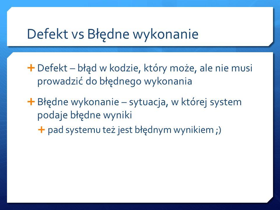 Defekt vs Błędne wykonanie  Defekt – błąd w kodzie, który może, ale nie musi prowadzić do błędnego wykonania  Błędne wykonanie – sytuacja, w której system podaje błędne wyniki  pad systemu też jest błędnym wynikiem ;)