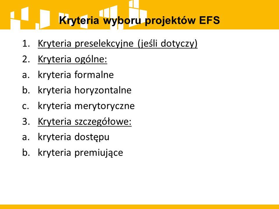 Kryteria wyboru projektów EFS 1.Kryteria preselekcyjne (jeśli dotyczy) 2.Kryteria ogólne: a.kryteria formalne b.kryteria horyzontalne c.kryteria meryt
