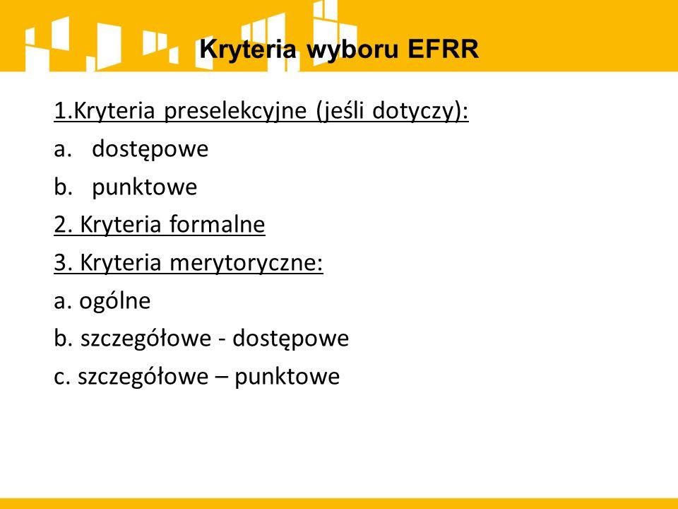 Kryteria wyboru EFRR 1.Kryteria preselekcyjne (jeśli dotyczy): a.dostępowe b.punktowe 2. Kryteria formalne 3. Kryteria merytoryczne: a. ogólne b. szcz