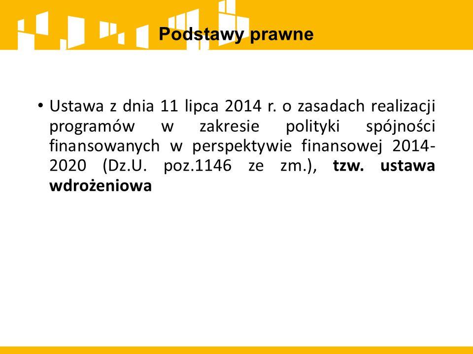 Podstawy prawne Ustawa z dnia 11 lipca 2014 r. o zasadach realizacji programów w zakresie polityki spójności finansowanych w perspektywie finansowej 2