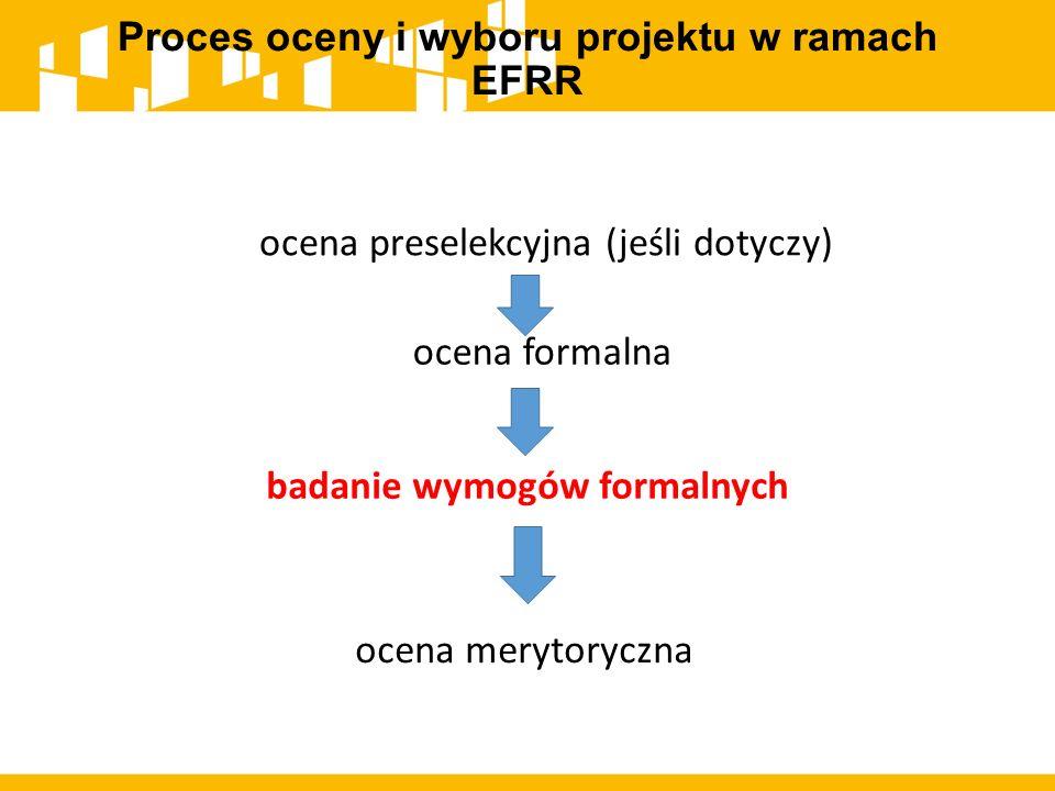 Proces oceny i wyboru projektu w ramach EFRR ocena preselekcyjna (jeśli dotyczy) badanie wymogów formalnych ocena merytoryczna ocena formalna