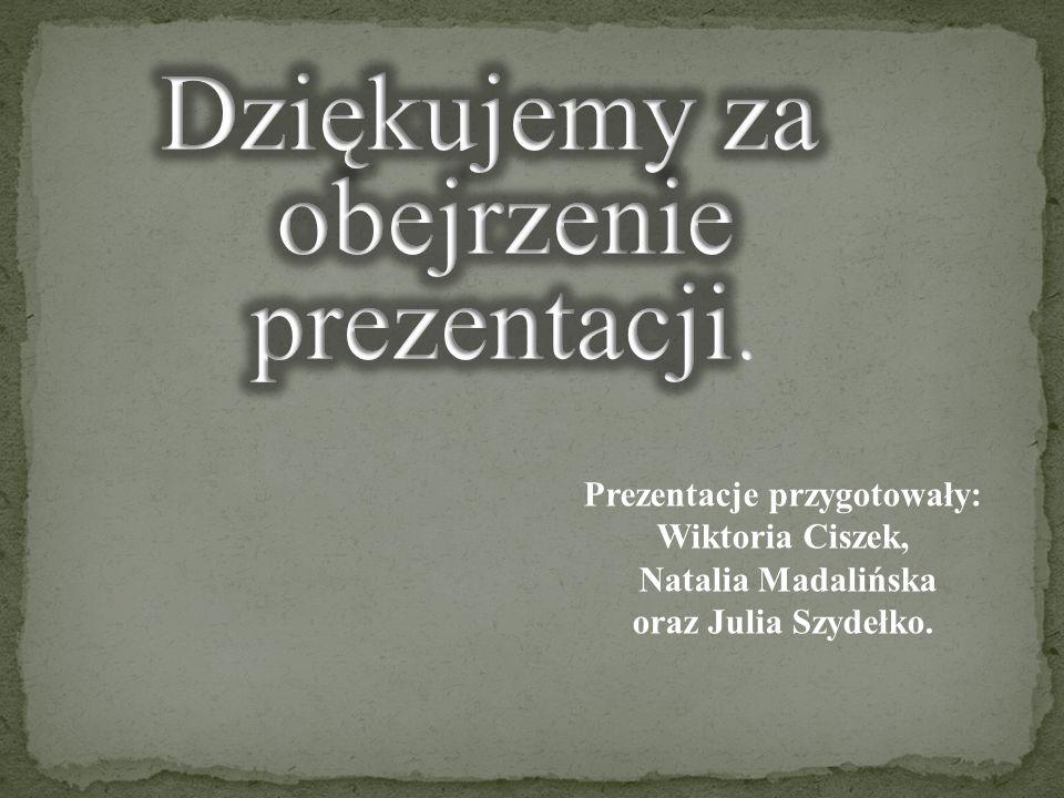 Prezentacje przygotowały: Wiktoria Ciszek, Natalia Madalińska oraz Julia Szydełko.