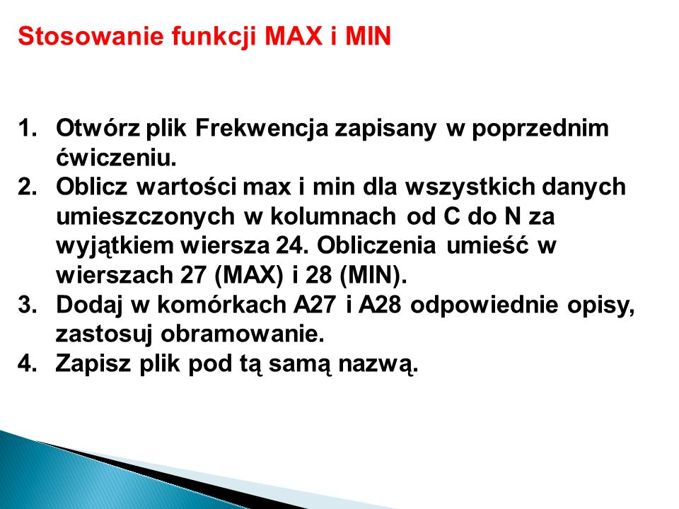 Stosowanie funkcji MAX i MIN 1.Otwórz plik Frekwencja zapisany w poprzednim ćwiczeniu. 2.Oblicz wartości max i min dla wszystkich danych umieszczonych
