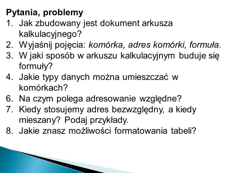 Pytania, problemy 1.Jak zbudowany jest dokument arkusza kalkulacyjnego? 2.Wyjaśnij pojęcia: komórka, adres komórki, formuła. 3.W jaki sposób w arkuszu