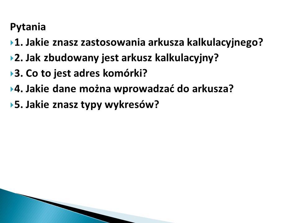 Pytania  1. Jakie znasz zastosowania arkusza kalkulacyjnego?  2. Jak zbudowany jest arkusz kalkulacyjny?  3. Co to jest adres komórki?  4. Jakie d