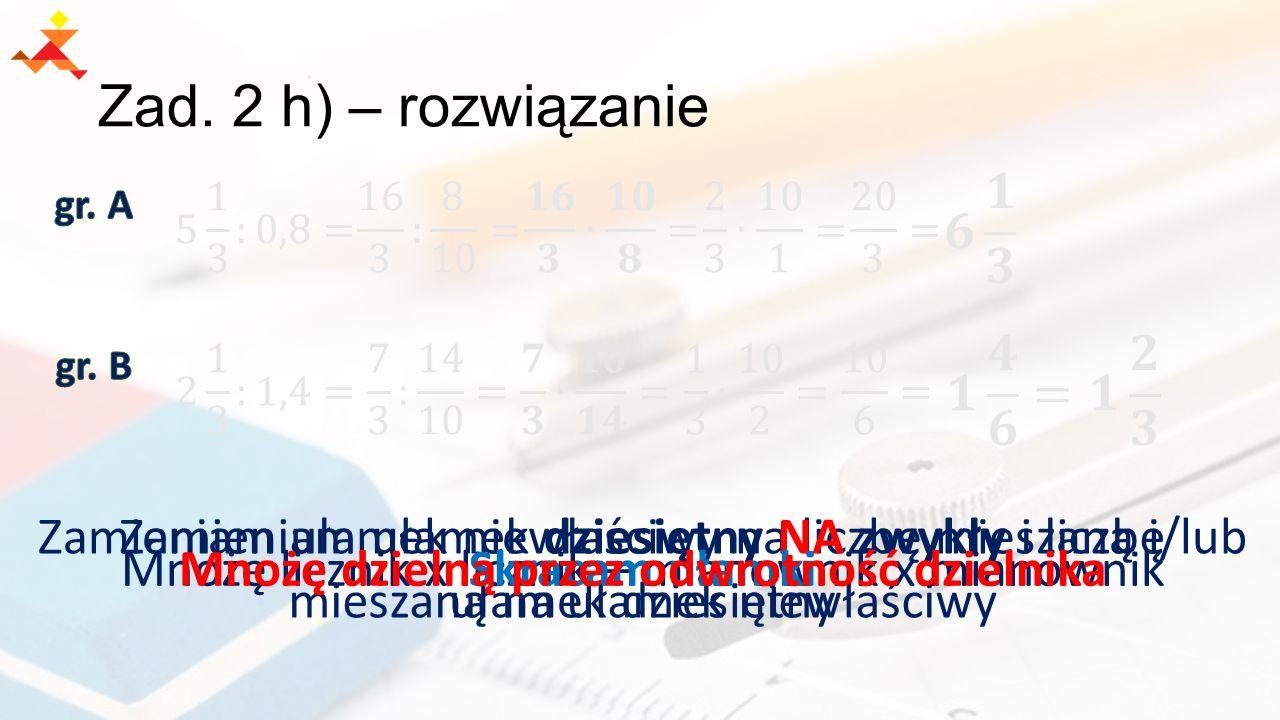 Mnożę licznik x licznik – mianownik x mianownik Zamieniam ułamek niewłaściwy na liczbę mieszaną i/lub ułamek dziesiętny Zamieniam ułamek dziesiętny NA zwykły i liczbę mieszaną na ułamek niewłaściwy Zad.