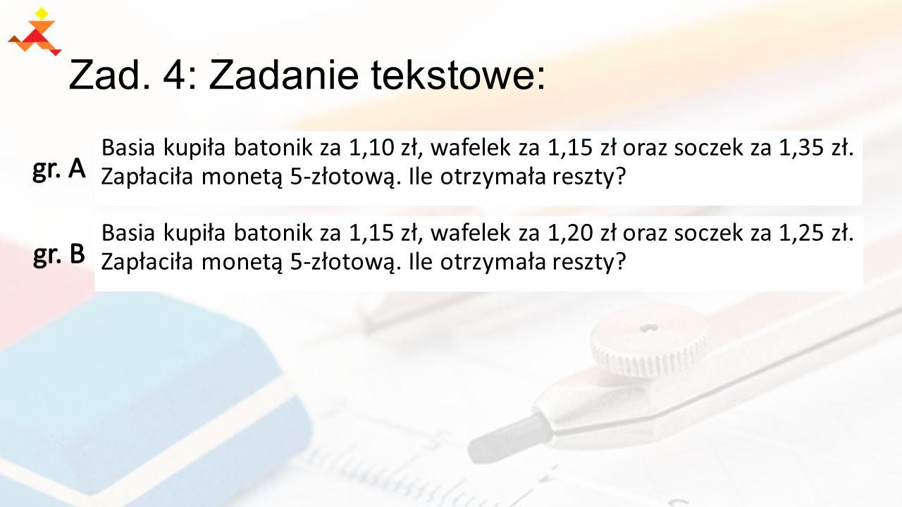 Zad. 4: Zadanie tekstowe: Basia kupiła batonik za 1,10 zł, wafelek za 1,15 zł oraz soczek za 1,35 zł. Zapłaciła monetą 5-złotową. Ile otrzymała reszty