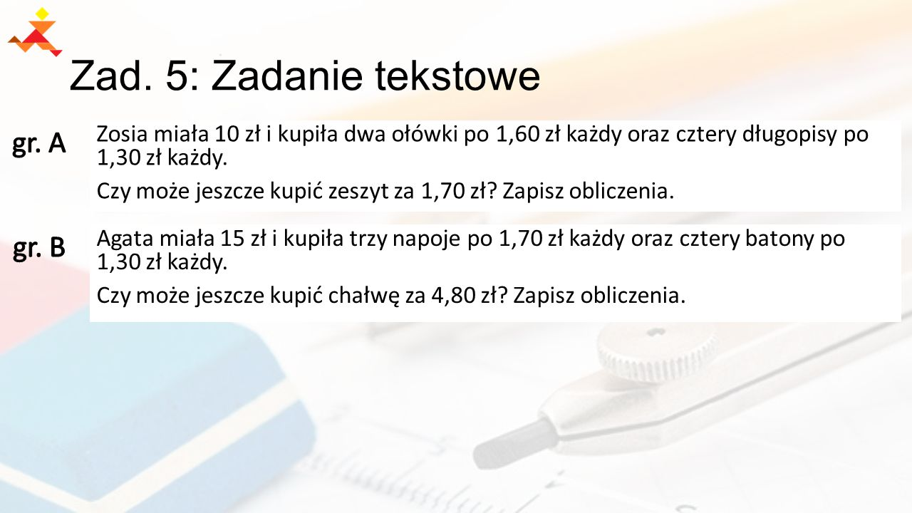 Zad. 5: Zadanie tekstowe Zosia miała 10 zł i kupiła dwa ołówki po 1,60 zł każdy oraz cztery długopisy po 1,30 zł każdy. Czy może jeszcze kupić zeszyt