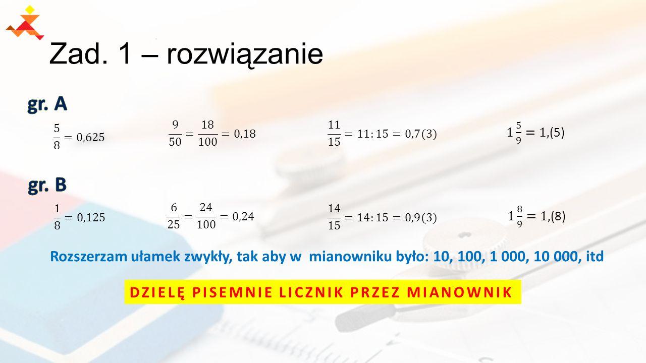 Zad. 1 – rozwiązanie Rozszerzam ułamek zwykły, tak aby w mianowniku było: 10, 100, 1 000, 10 000, itd DZIELĘ PISEMNIE LICZNIK PRZEZ MIANOWNIK