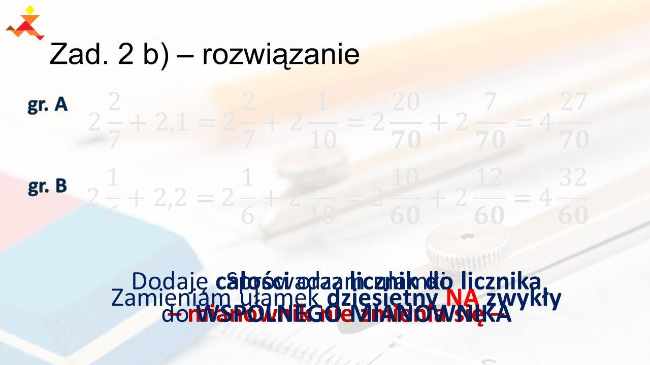 Zad. 2 b) – rozwiązanie Zamieniam ułamek dziesiętny NA zwykły Dodaję całości oraz licznik do licznika – mianownik nie zmienia się – Sprowadzam ułamki