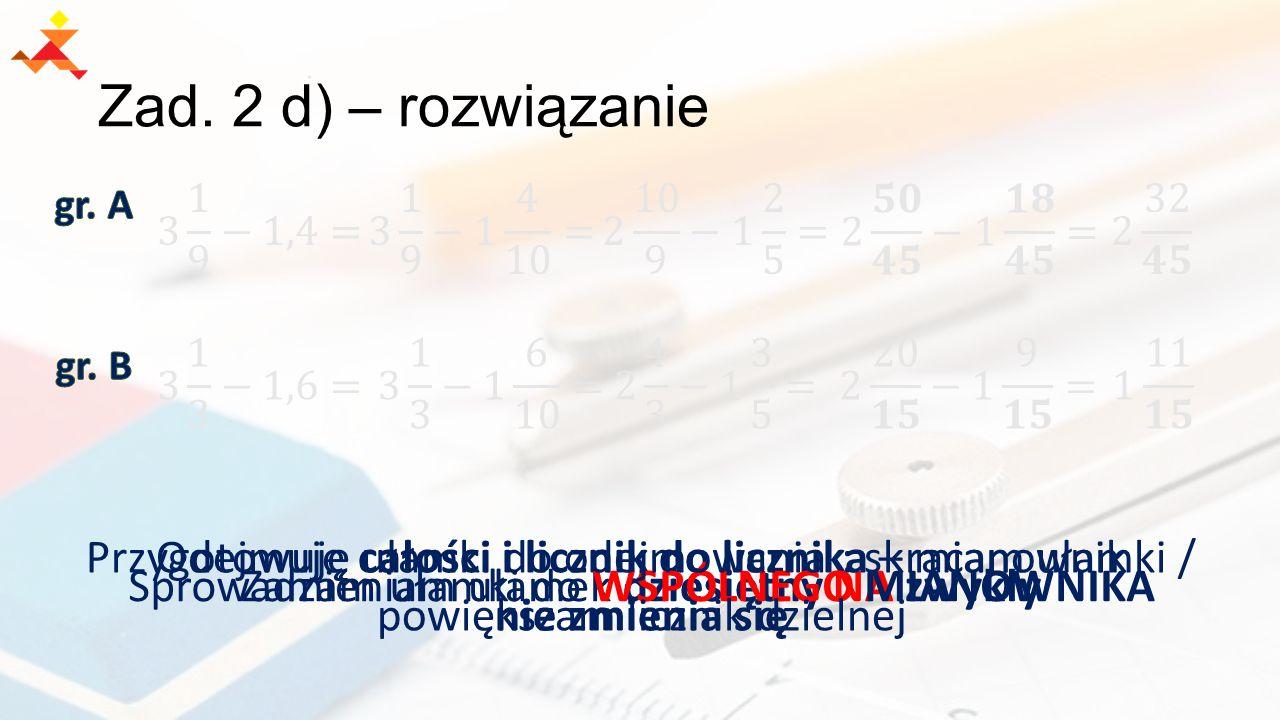Zad. 2 d) – rozwiązanie Zamieniam ułamek dziesiętny NA zwykły Odejmuję całości i licznik do licznika – mianownik nie zmienia się Sprowadzam ułamki do