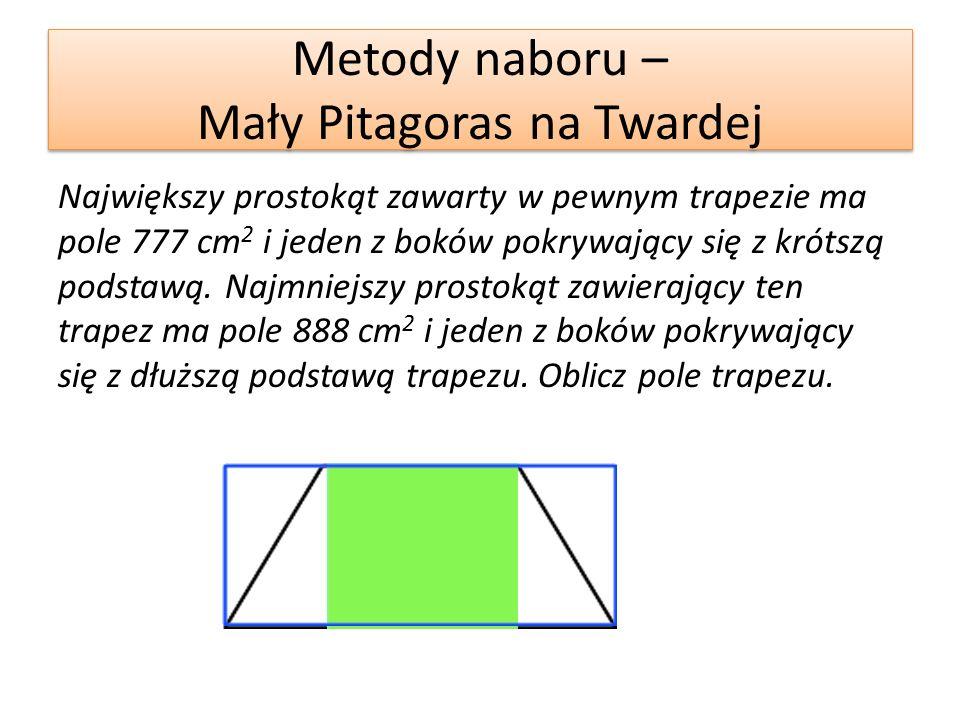 Metody naboru – Mały Pitagoras na Twardej Największy prostokąt zawarty w pewnym trapezie ma pole 777 cm 2 i jeden z boków pokrywający się z krótszą podstawą.