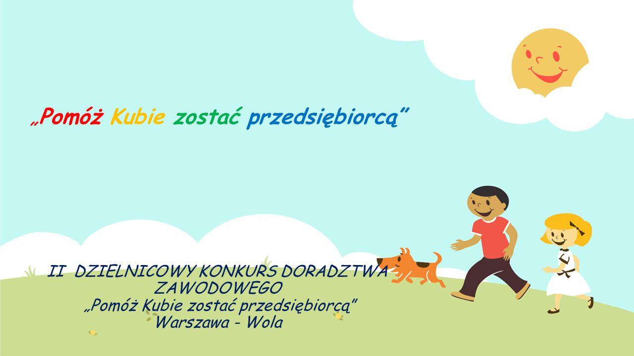 """""""Pomóż Kubie zostać przedsiębiorcą"""" II DZIELNICOWY KONKURS DORADZTWA ZAWODOWEGO """"Pomóż Kubie zostać przedsiębiorcą"""" Warszawa - Wola"""