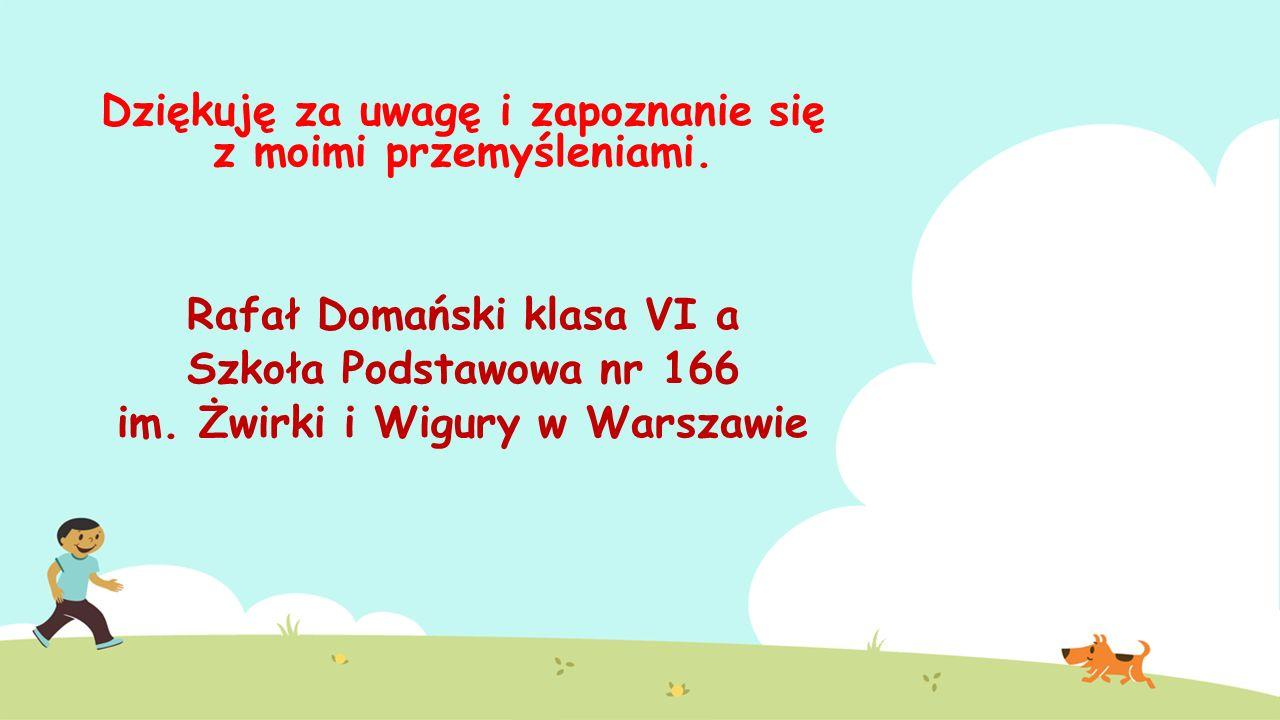 Dziękuję za uwagę i zapoznanie się z moimi przemyśleniami. Rafał Domański klasa VI a Szkoła Podstawowa nr 166 im. Żwirki i Wigury w Warszawie