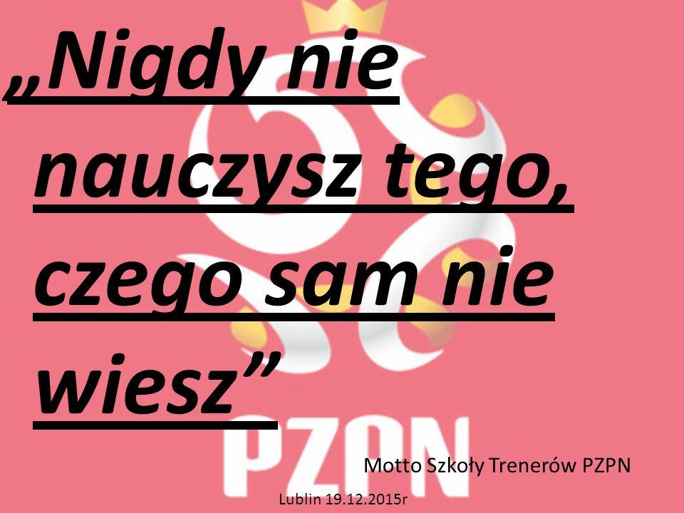 """""""Nigdy nie nauczysz tego, czego sam nie wiesz Motto Szkoły Trenerów PZPN Lublin 19.12.2015r"""