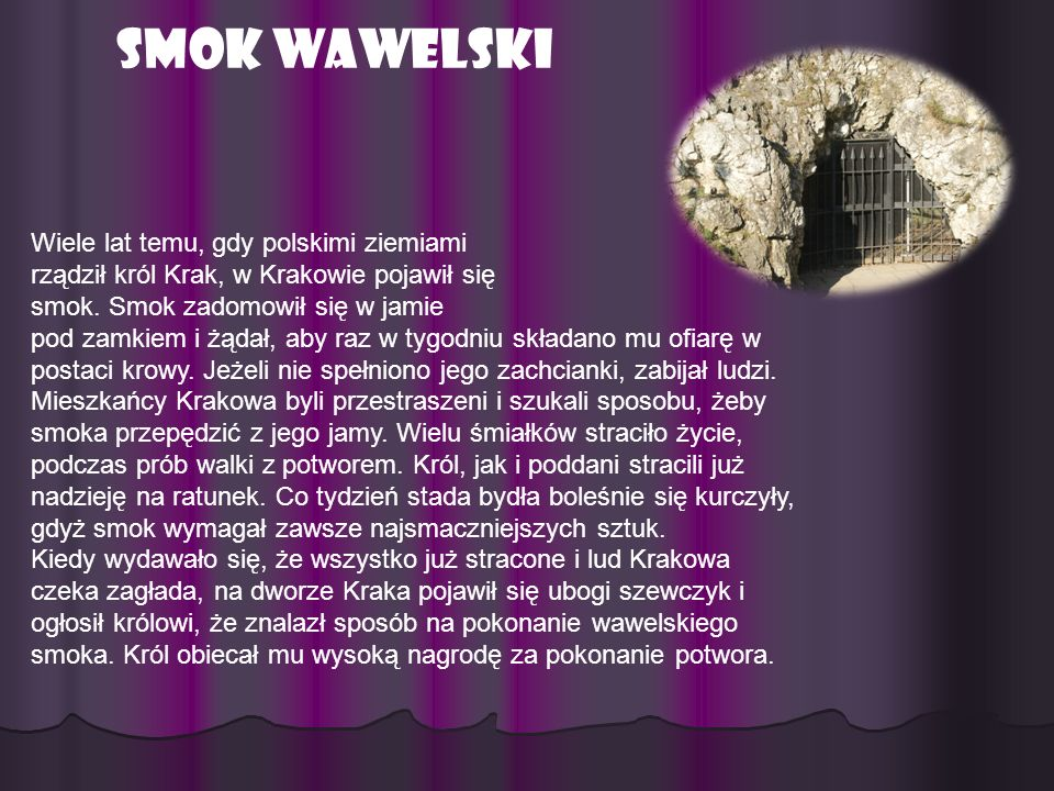 Smok Wawelski Wiele lat temu, gdy polskimi ziemiami rządził król Krak, w Krakowie pojawił się smok. Smok zadomowił się w jamie pod zamkiem i żądał, ab