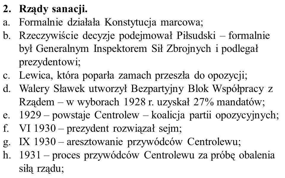 2.Rządy sanacji. a.Formalnie działała Konstytucja marcowa; b.Rzeczywiście decyzje podejmował Piłsudski – formalnie był Generalnym Inspektorem Sił Zbro