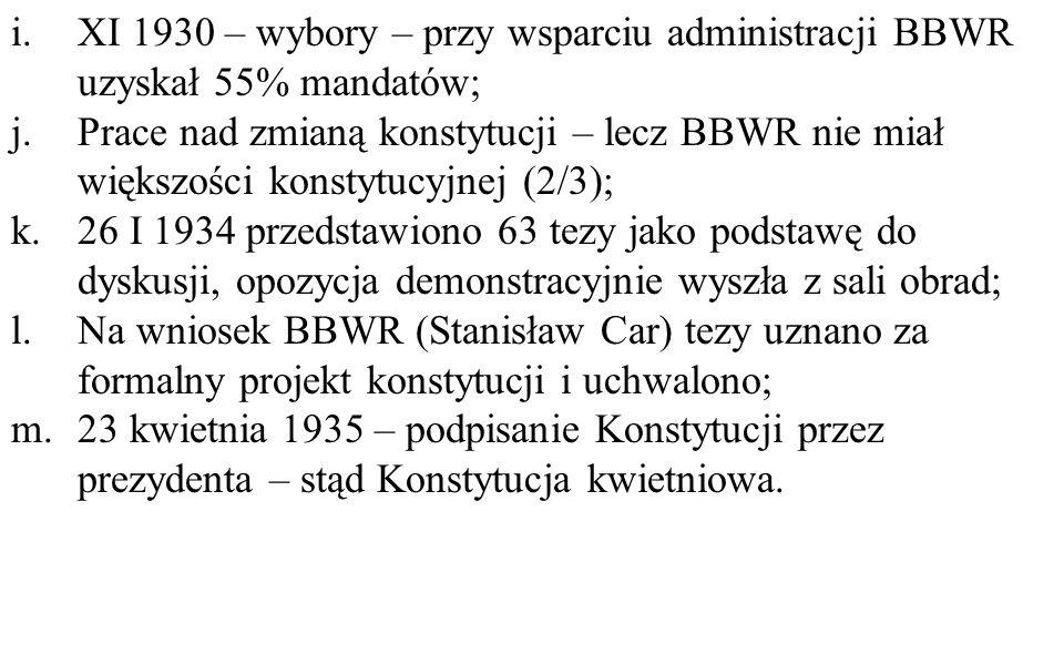 i.XI 1930 – wybory – przy wsparciu administracji BBWR uzyskał 55% mandatów; j.Prace nad zmianą konstytucji – lecz BBWR nie miał większości konstytucyjnej (2/3); k.26 I 1934 przedstawiono 63 tezy jako podstawę do dyskusji, opozycja demonstracyjnie wyszła z sali obrad; l.Na wniosek BBWR (Stanisław Car) tezy uznano za formalny projekt konstytucji i uchwalono; m.23 kwietnia 1935 – podpisanie Konstytucji przez prezydenta – stąd Konstytucja kwietniowa.