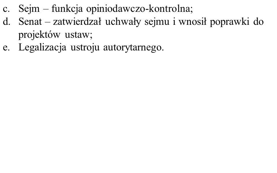c.Sejm – funkcja opiniodawczo-kontrolna; d.Senat – zatwierdzał uchwały sejmu i wnosił poprawki do projektów ustaw; e.Legalizacja ustroju autorytarnego.