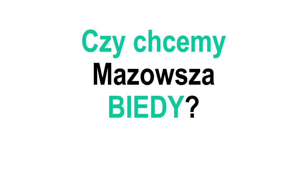 Czy chcemy Mazowsza BIEDY?