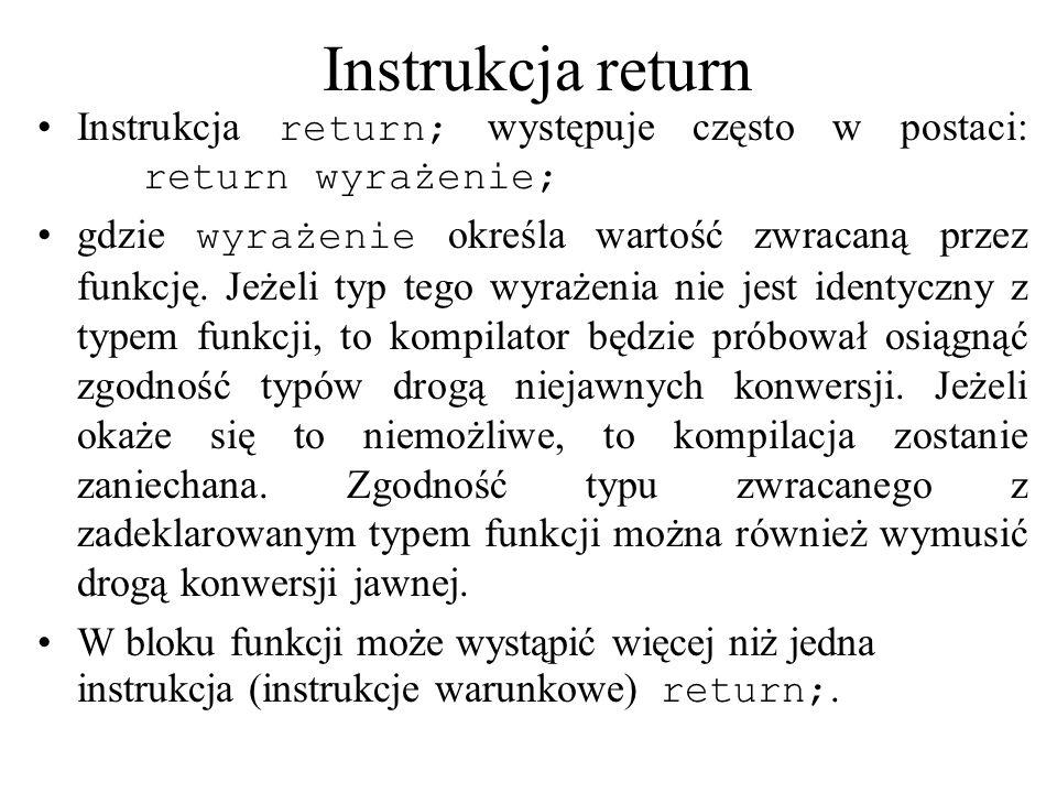 Instrukcja return Instrukcja return; występuje często w postaci: return wyrażenie; gdzie wyrażenie określa wartość zwracaną przez funkcję. Jeżeli typ