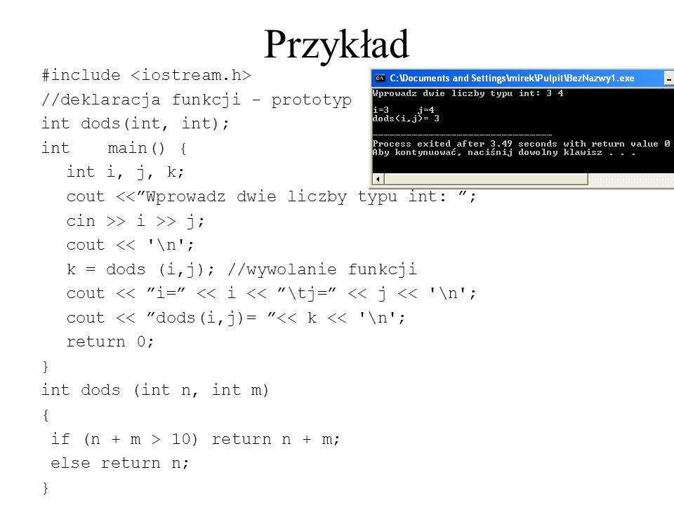 Przykład #include //deklaracja funkcji - prototyp int dods(int, int); intmain() { int i, j, k; cout << Wprowadz dwie liczby typu int: ; cin >> i >> j; cout << \n ; k = dods (i,j); //wywolanie funkcji cout << i= << i << \tj= << j << \n ; cout << dods(i,j)= << k << \n ; return 0; } int dods (int n, int m) { if (n + m > 10) return n + m; else return n; }