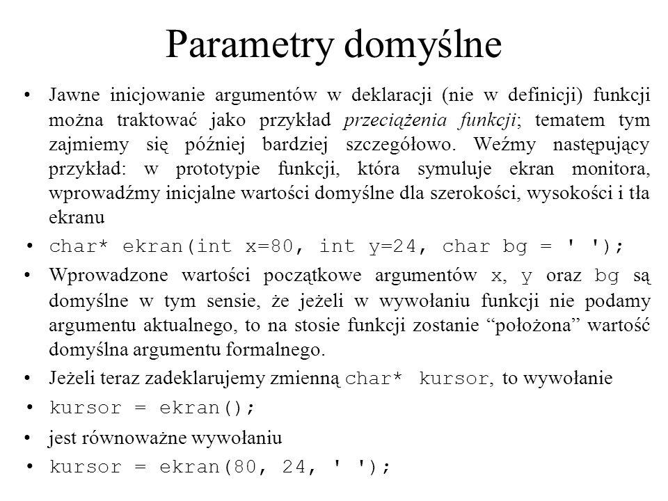 Parametry domyślne Jawne inicjowanie argumentów w deklaracji (nie w definicji) funkcji można traktować jako przykład przeciążenia funkcji; tematem tym zajmiemy się później bardziej szczegółowo.